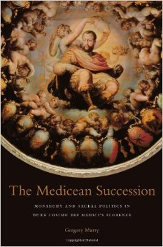 Cover of The Medicean Succession: Monarchy and Sacral Politics in Duke Cosimo dei Medici's Florence